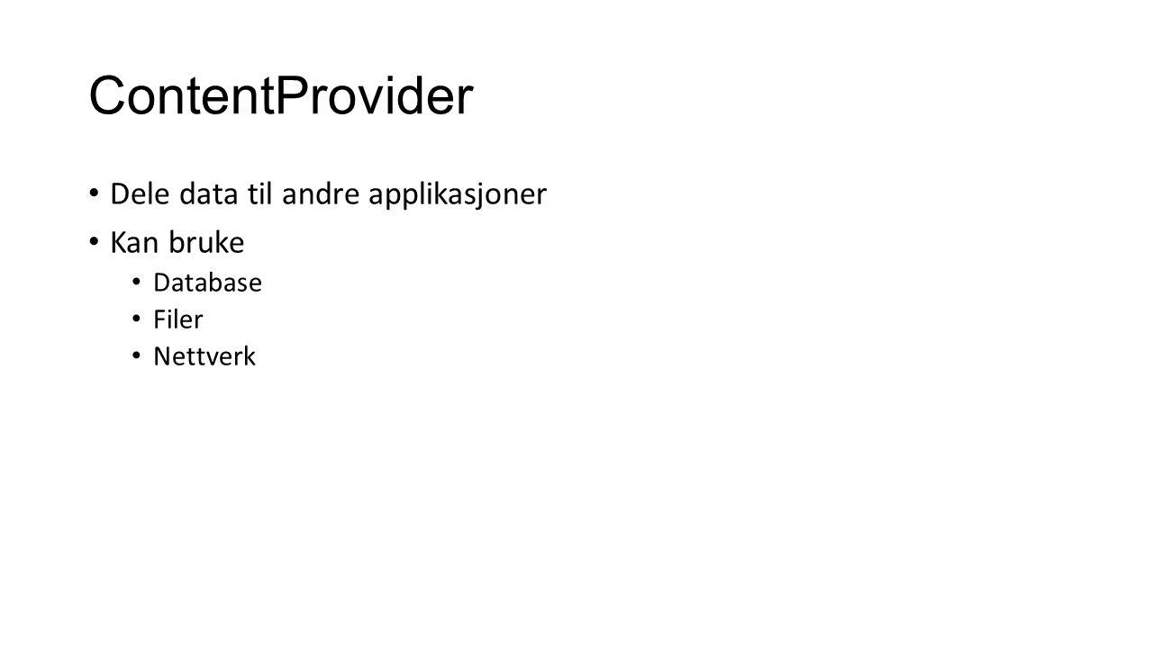 ContentProvider Dele data til andre applikasjoner Kan bruke Database Filer Nettverk
