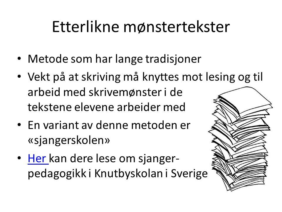 Etterlikne mønstertekster Metode som har lange tradisjoner Vekt på at skriving må knyttes mot lesing og til arbeid med skrivemønster i de tekstene elevene arbeider med En variant av denne metoden er «sjangerskolen» Her kan dere lese om sjanger- pedagogikk i Knutbyskolan i Sverige Her