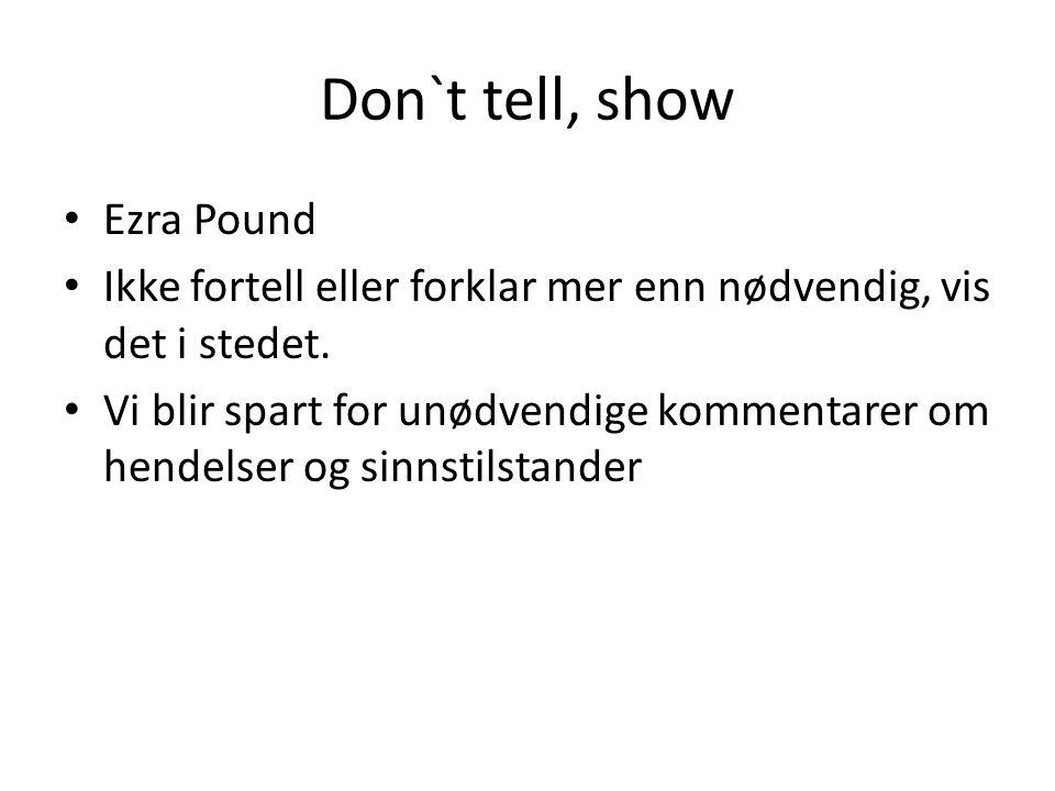 Don`t tell, show Ezra Pound Ikke fortell eller forklar mer enn nødvendig, vis det i stedet. Vi blir spart for unødvendige kommentarer om hendelser og