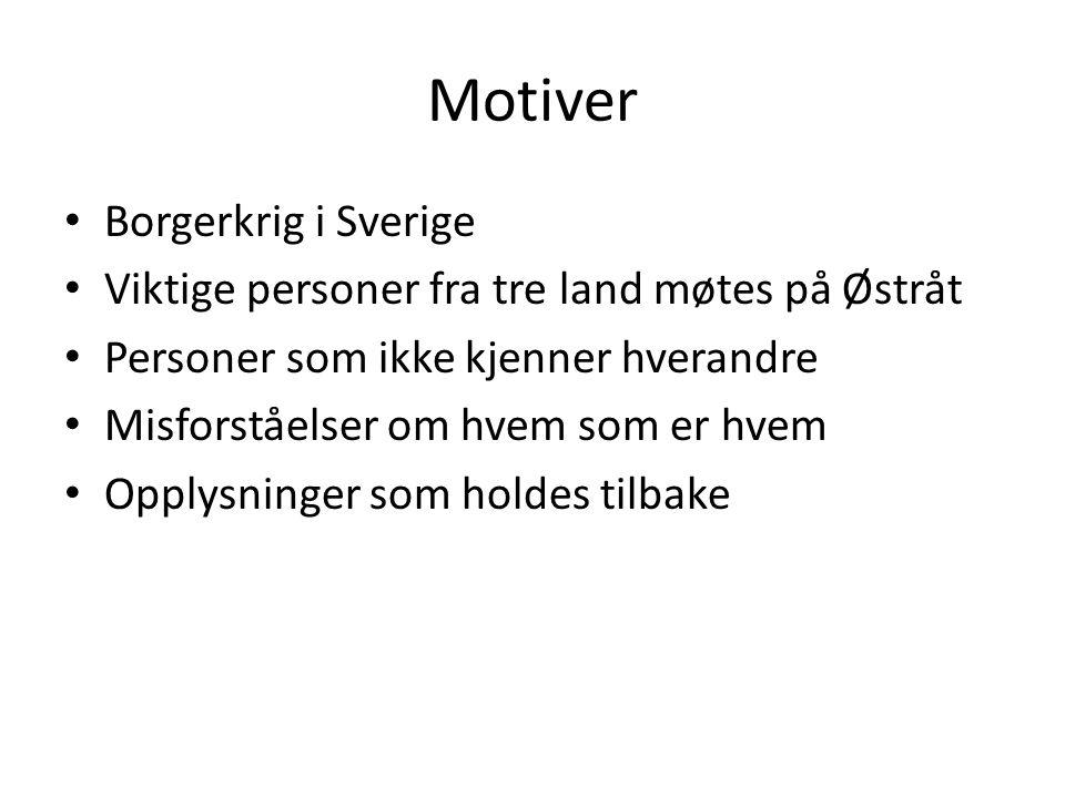 Motiver Borgerkrig i Sverige Viktige personer fra tre land møtes på Østråt Personer som ikke kjenner hverandre Misforståelser om hvem som er hvem Oppl