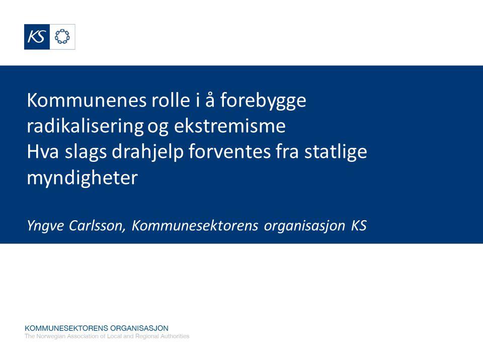 Kommunenes rolle i å forebygge radikalisering og ekstremisme Hva slags drahjelp forventes fra statlige myndigheter Yngve Carlsson, Kommunesektorens or