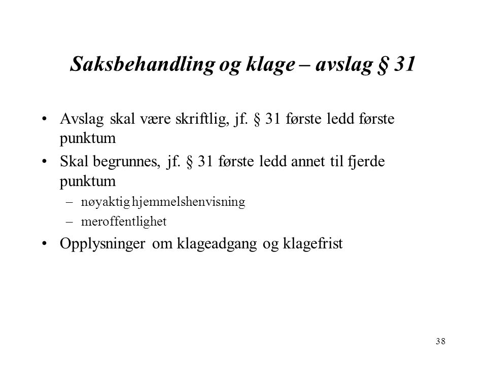 38 Saksbehandling og klage – avslag § 31 Avslag skal være skriftlig, jf. § 31 første ledd første punktum Skal begrunnes, jf. § 31 første ledd annet ti