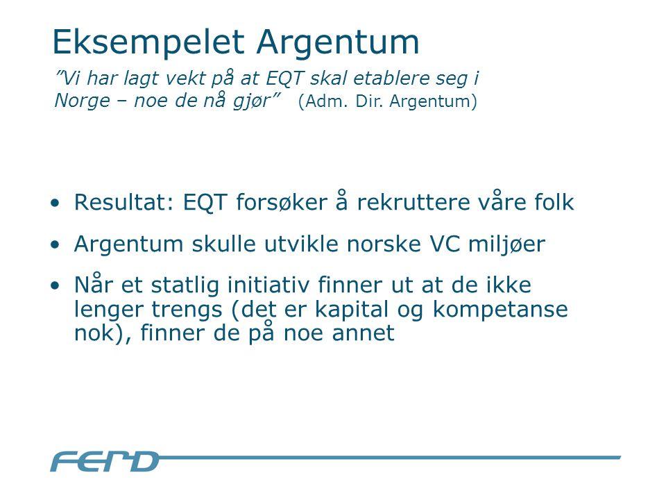 Eksempelet Argentum Resultat: EQT forsøker å rekruttere våre folk Argentum skulle utvikle norske VC miljøer Når et statlig initiativ finner ut at de ikke lenger trengs (det er kapital og kompetanse nok), finner de på noe annet Vi har lagt vekt på at EQT skal etablere seg i Norge – noe de nå gjør (Adm.