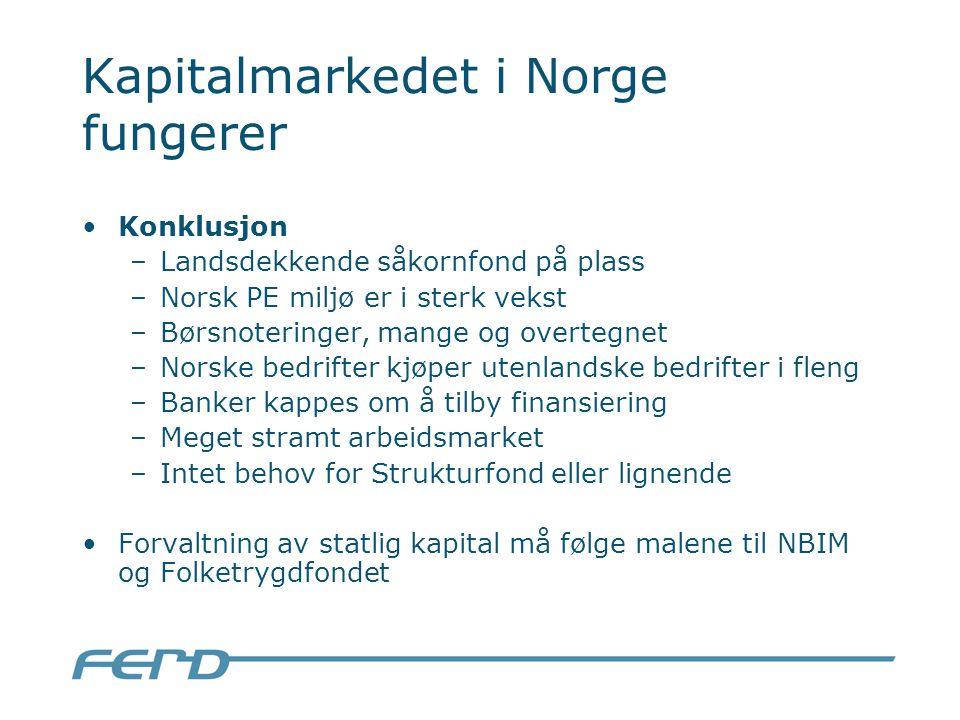 Kapitalmarkedet i Norge fungerer Konklusjon –Landsdekkende såkornfond på plass –Norsk PE miljø er i sterk vekst –Børsnoteringer, mange og overtegnet –Norske bedrifter kjøper utenlandske bedrifter i fleng –Banker kappes om å tilby finansiering –Meget stramt arbeidsmarket –Intet behov for Strukturfond eller lignende Forvaltning av statlig kapital må følge malene til NBIM og Folketrygdfondet