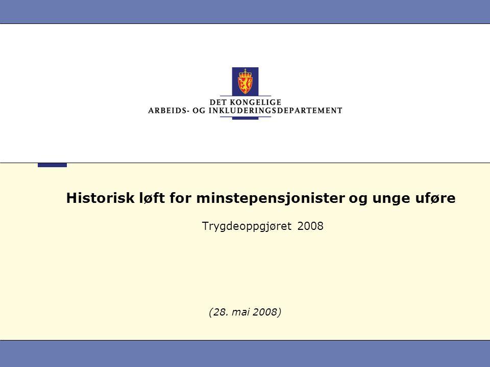 Historisk løft for minstepensjonister og unge uføre Trygdeoppgjøret 2008 (28. mai 2008)