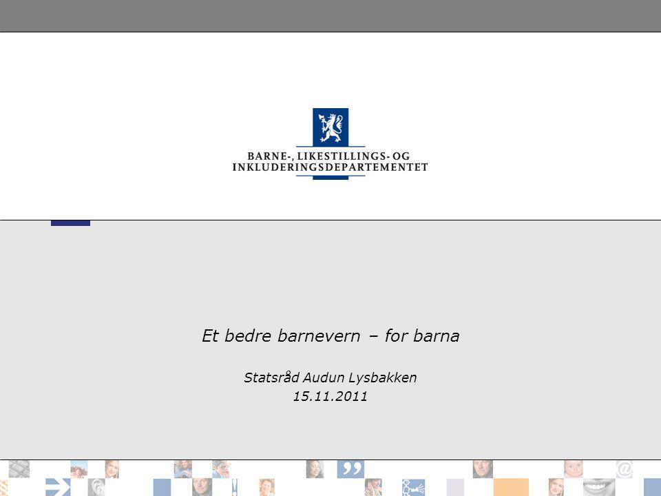 Et bedre barnevern – for barna Statsråd Audun Lysbakken 15.11.2011