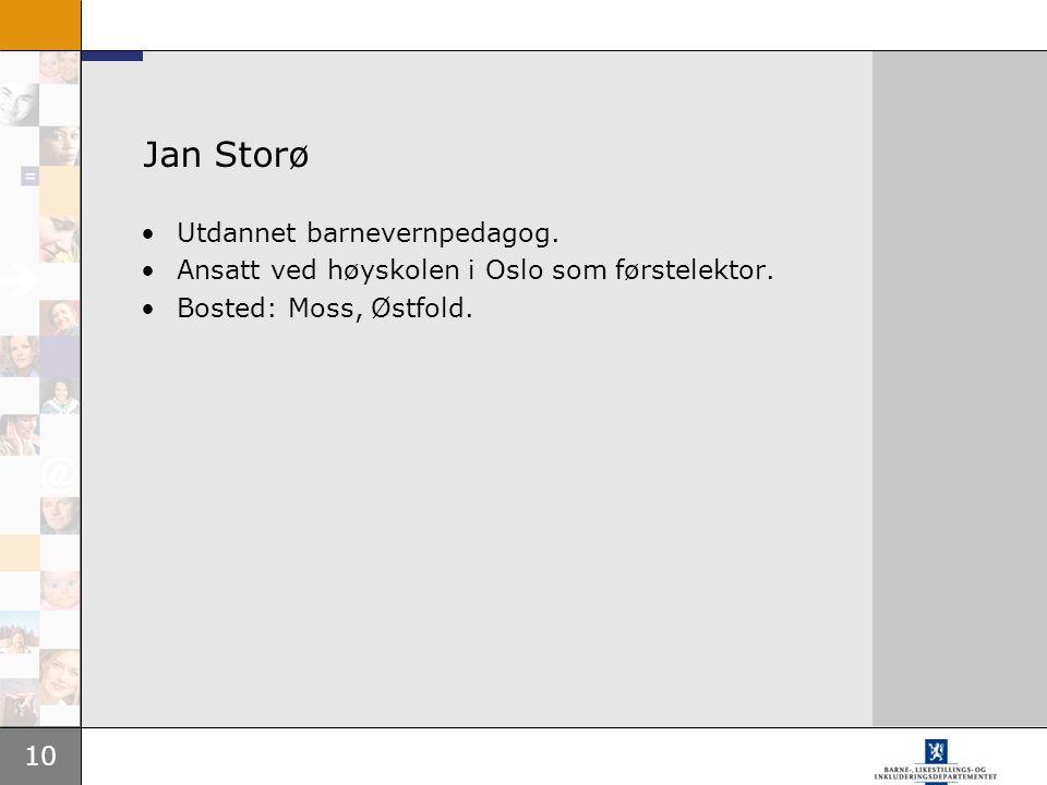 10 Jan Storø Utdannet barnevernpedagog. Ansatt ved høyskolen i Oslo som førstelektor. Bosted: Moss, Østfold.