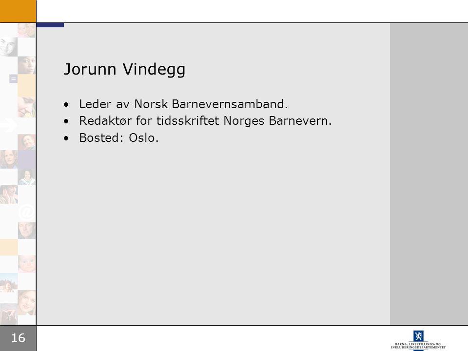 16 Jorunn Vindegg Leder av Norsk Barnevernsamband. Redaktør for tidsskriftet Norges Barnevern. Bosted: Oslo.