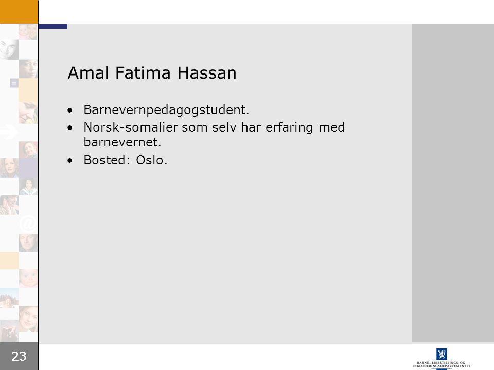 23 Amal Fatima Hassan Barnevernpedagogstudent. Norsk-somalier som selv har erfaring med barnevernet. Bosted: Oslo.