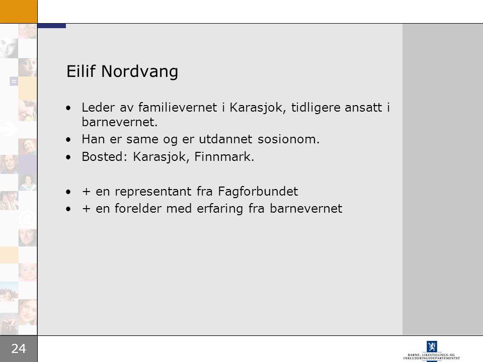 24 Eilif Nordvang Leder av familievernet i Karasjok, tidligere ansatt i barnevernet. Han er same og er utdannet sosionom. Bosted: Karasjok, Finnmark.