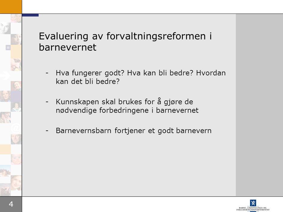 4 Evaluering av forvaltningsreformen i barnevernet -Hva fungerer godt? Hva kan bli bedre? Hvordan kan det bli bedre? -Kunnskapen skal brukes for å gjø