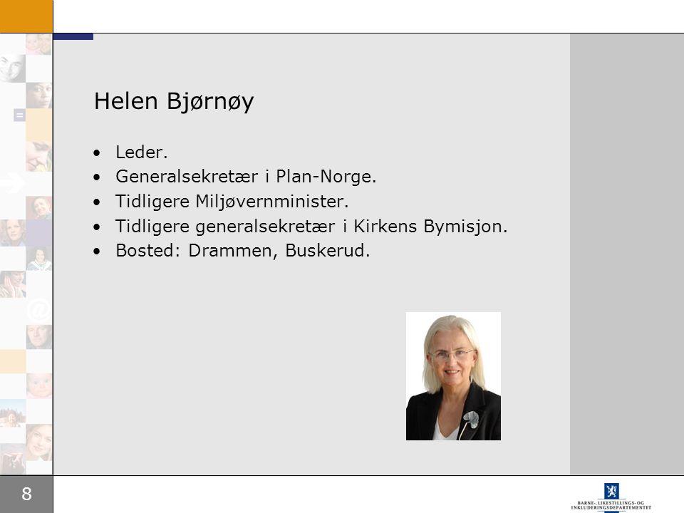 8 Helen Bjørnøy Leder. Generalsekretær i Plan-Norge. Tidligere Miljøvernminister. Tidligere generalsekretær i Kirkens Bymisjon. Bosted: Drammen, Buske