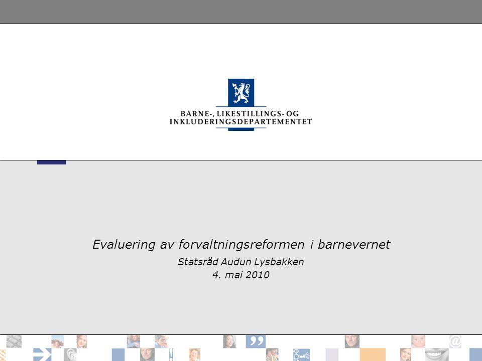 Evaluering av forvaltningsreformen i barnevernet Statsråd Audun Lysbakken 4. mai 2010