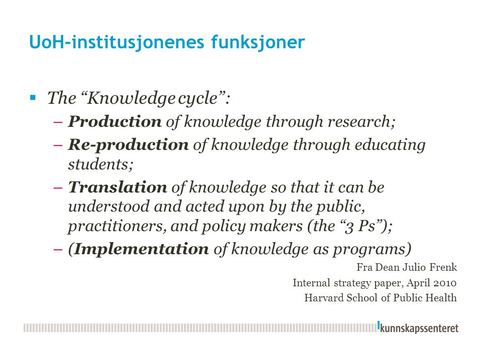 UoH-institusjonenes funksjoner  The Knowledge cycle : –Production of knowledge through research; –Re-production of knowledge through educating students; –Translation of knowledge so that it can be understood and acted upon by the public, practitioners, and policy makers (the 3 Ps ); –(Implementation of knowledge as programs) Fra Dean Julio Frenk Internal strategy paper, April 2010 Harvard School of Public Health