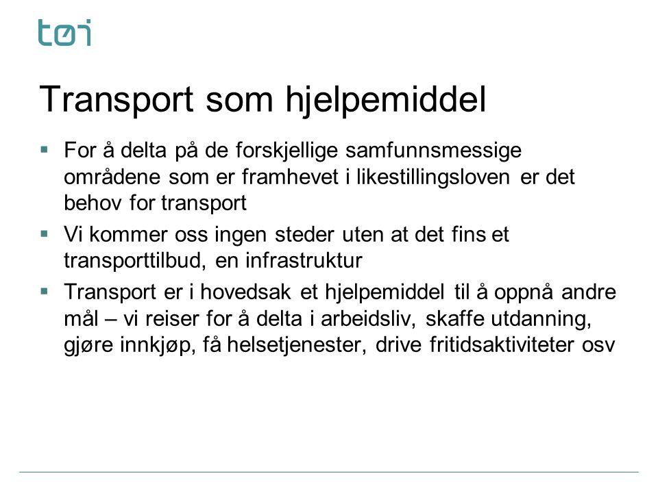 Transport som hjelpemiddel  For å delta på de forskjellige samfunnsmessige områdene som er framhevet i likestillingsloven er det behov for transport  Vi kommer oss ingen steder uten at det fins et transporttilbud, en infrastruktur  Transport er i hovedsak et hjelpemiddel til å oppnå andre mål – vi reiser for å delta i arbeidsliv, skaffe utdanning, gjøre innkjøp, få helsetjenester, drive fritidsaktiviteter osv