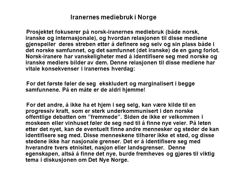 Iranernes mediebruk i Norge Prosjektet fokuserer på norsk-iranernes mediebruk (både norsk, iranske og internasjonale), og hvordan relasjonen til disse mediene gjenspeiler deres streben etter å definere seg selv og sin plass både i det norske samfunnet, og det samfunnet (det iranske) de en gang forlot.