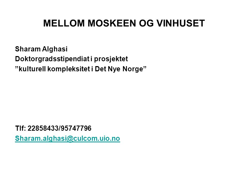 MELLOM MOSKEEN OG VINHUSET Sharam Alghasi Doktorgradsstipendiat i prosjektet kulturell kompleksitet i Det Nye Norge Tlf: 22858433/95747796 Sharam.alghasi@culcom.uio.no