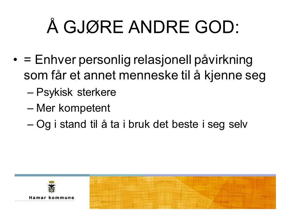 Å GJØRE ANDRE GOD: = Enhver personlig relasjonell påvirkning som får et annet menneske til å kjenne seg –Psykisk sterkere –Mer kompetent –Og i stand til å ta i bruk det beste i seg selv