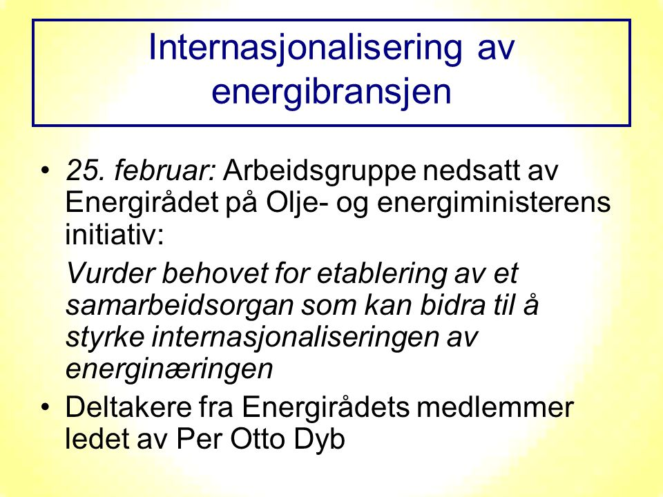 Internasjonalisering av energibransjen 25. februar: Arbeidsgruppe nedsatt av Energirådet på Olje- og energiministerens initiativ: Vurder behovet for e