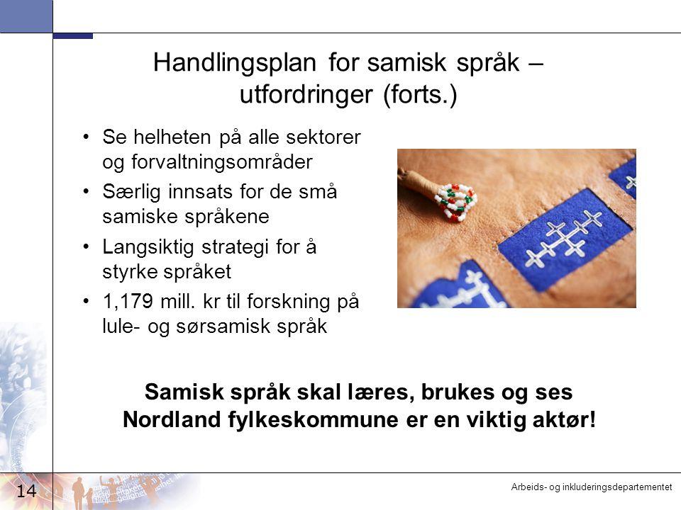 14 Arbeids- og inkluderingsdepartementet Handlingsplan for samisk språk – utfordringer (forts.) Se helheten på alle sektorer og forvaltningsområder Særlig innsats for de små samiske språkene Langsiktig strategi for å styrke språket 1,179 mill.