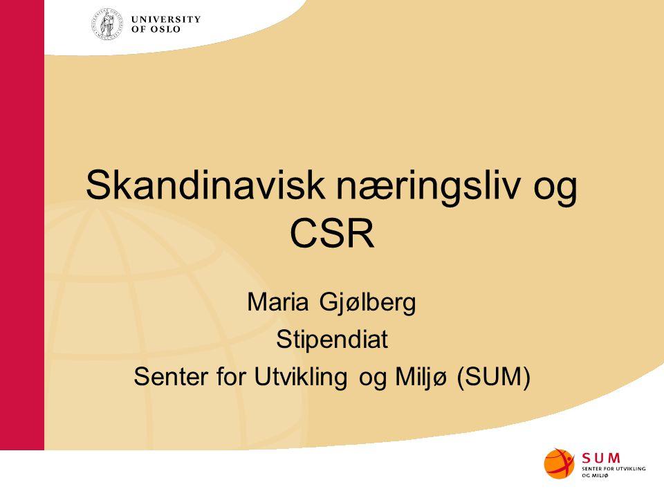 Skandinavisk næringsliv og CSR Maria Gjølberg Stipendiat Senter for Utvikling og Miljø (SUM)