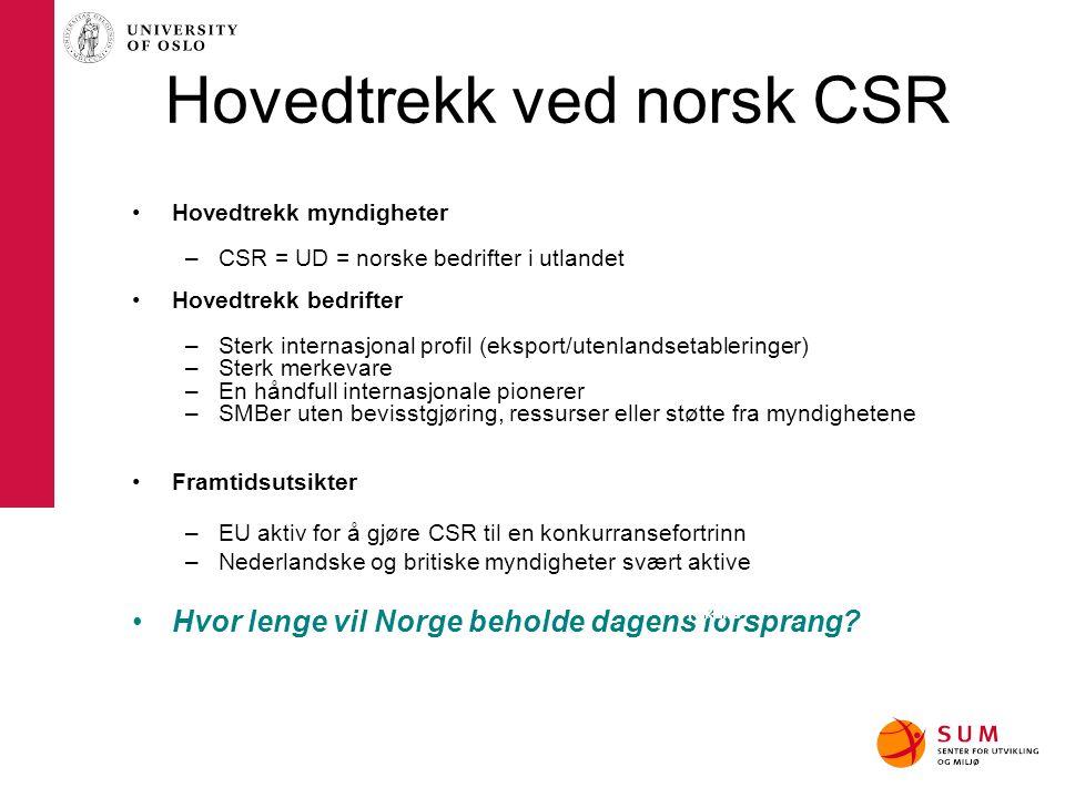 Hovedtrekk ved norsk CSR Hovedtrekk myndigheter –CSR = UD = norske bedrifter i utlandet Hovedtrekk bedrifter –Sterk internasjonal profil (eksport/uten