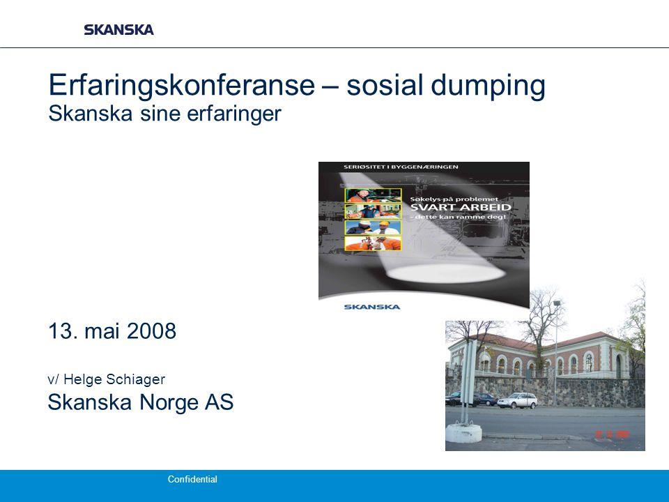 Confidential Erfaringskonferanse – sosial dumping Skanska sine erfaringer 13. mai 2008 v/ Helge Schiager Skanska Norge AS