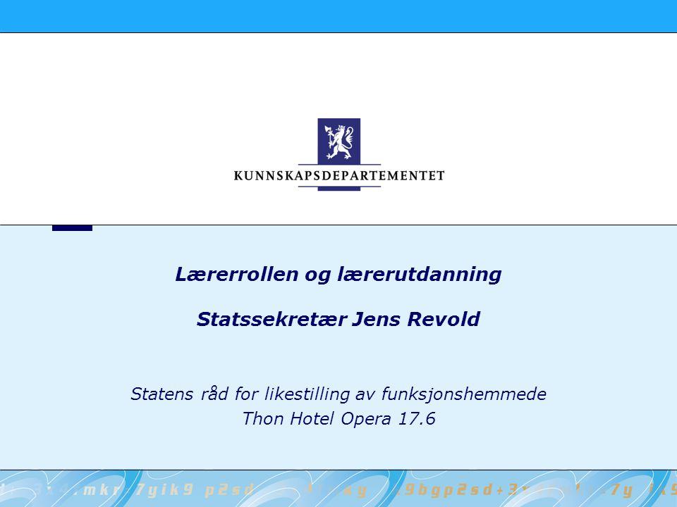 Lærerrollen og lærerutdanning Statssekretær Jens Revold Statens råd for likestilling av funksjonshemmede Thon Hotel Opera 17.6