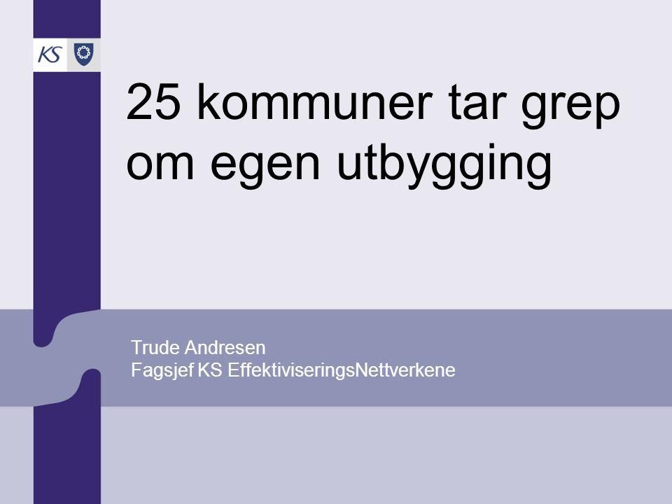 25 kommuner tar grep om egen utbygging Trude Andresen Fagsjef KS EffektiviseringsNettverkene