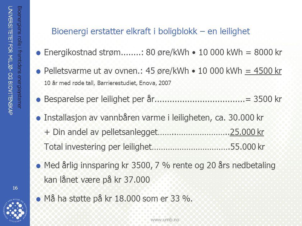 UNIVERSITETET FOR MILJØ- OG BIOVITENSKAP www.umb.no Bioenergiens rolle i fremtidens energisystemer 16 Bioenergi erstatter elkraft i boligblokk – en leilighet  Energikostnad strøm........: 80 øre/kWh 10 000 kWh = 8000 kr  Pelletsvarme ut av ovnen.: 45 øre/kWh 10 000 kWh = 4500 kr 10 år med røde tall, Barrierestudiet, Enova, 2007  Besparelse per leilighet per år....................................= 3500 kr  Installasjon av vannbåren varme i leiligheten, ca.