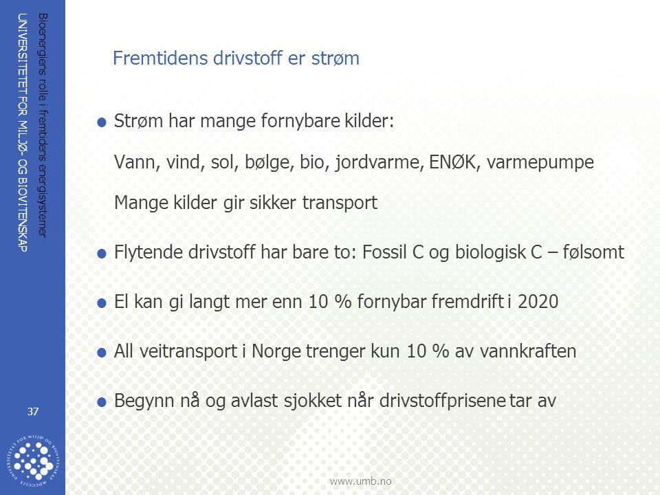 UNIVERSITETET FOR MILJØ- OG BIOVITENSKAP www.umb.no Bioenergiens rolle i fremtidens energisystemer 37 Fremtidens drivstoff er strøm  Strøm har mange fornybare kilder: Vann, vind, sol, bølge, bio, jordvarme, ENØK, varmepumpe Mange kilder gir sikker transport  Flytende drivstoff har bare to: Fossil C og biologisk C – følsomt  El kan gi langt mer enn 10 % fornybar fremdrift i 2020  All veitransport i Norge trenger kun 10 % av vannkraften  Begynn nå og avlast sjokket når drivstoffprisene tar av