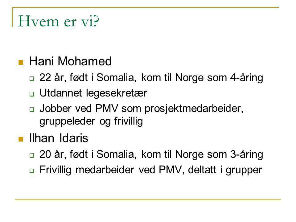 Hvem er vi? Hani Mohamed  22 år, født i Somalia, kom til Norge som 4-åring  Utdannet legesekretær  Jobber ved PMV som prosjektmedarbeider, gruppele