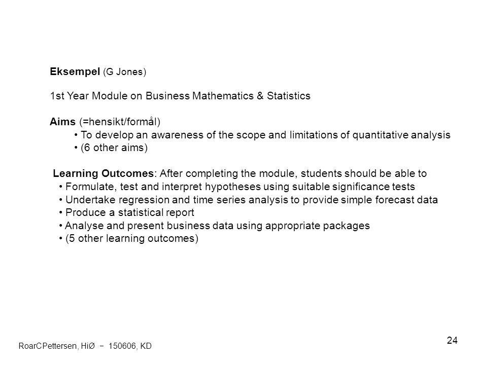 24 Eksempel (G Jones) 1st Year Module on Business Mathematics & Statistics Aims (=hensikt/formål) To develop an awareness of the scope and limitations
