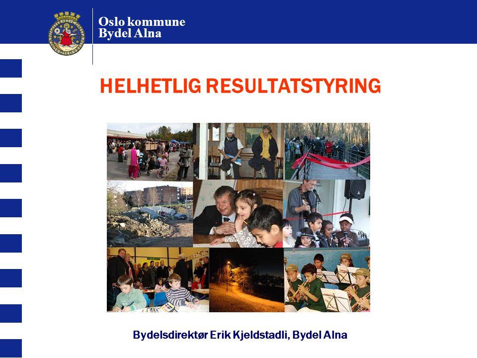 Oslo kommune Bydel Alna HELHETLIG RESULTATSTYRING Bydelsdirektør Erik Kjeldstadli, Bydel Alna