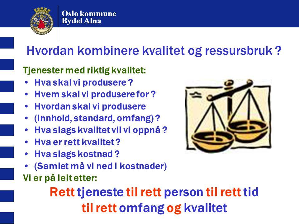 Oslo kommune Bydel Alna Hvordan kombinere kvalitet og ressursbruk ? Tjenester med riktig kvalitet: Hva skal vi produsere ? Hvem skal vi produsere for