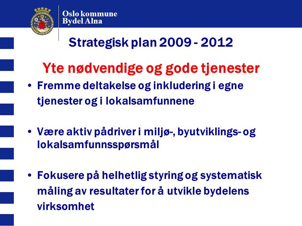 Oslo kommune Bydel Alna Strategisk plan 2009 - 2012 Yte nødvendige og gode tjenester Fremme deltakelse og inkludering i egne tjenester og i lokalsamfu