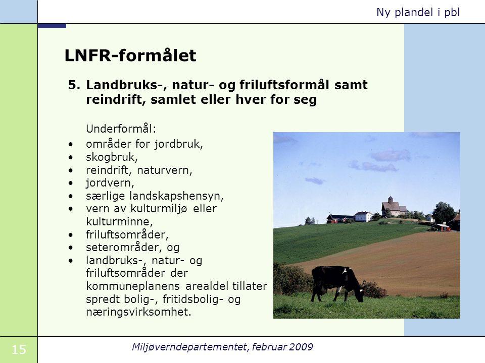 15 Miljøverndepartementet, februar 2009 Ny plandel i pbl LNFR-formålet Underformål: områder for jordbruk, skogbruk, reindrift, naturvern, jordvern, sæ