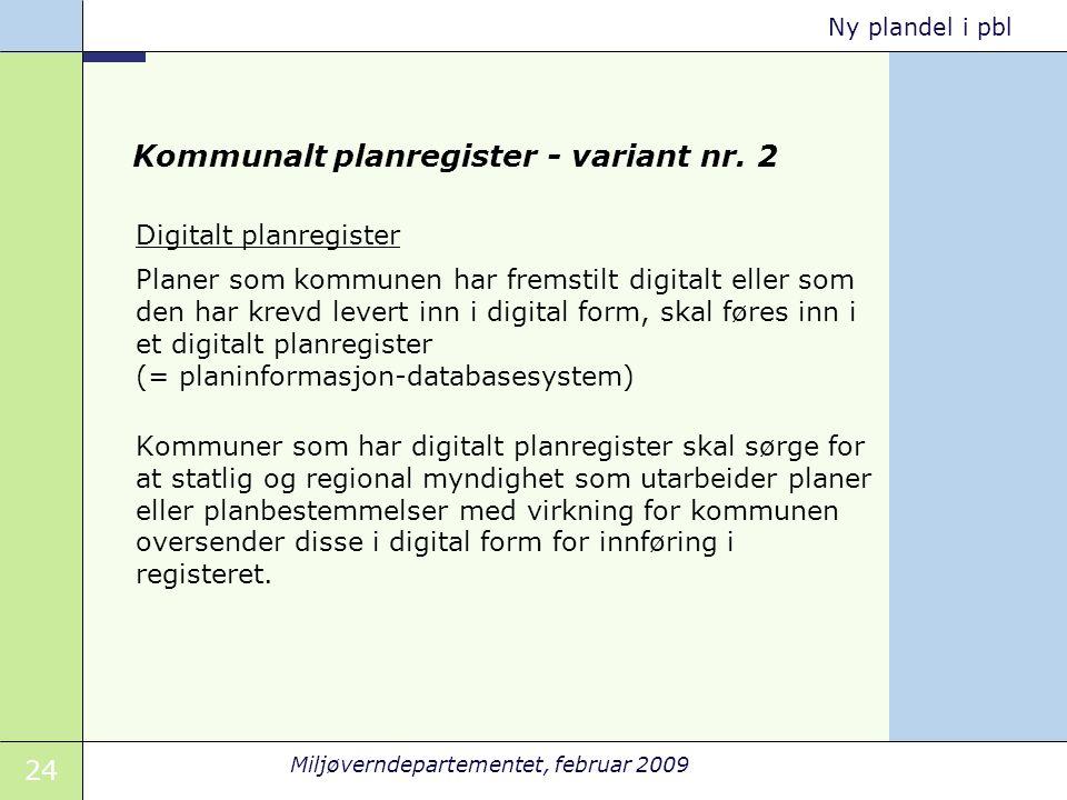 24 Miljøverndepartementet, februar 2009 Ny plandel i pbl Kommunalt planregister - variant nr. 2 Digitalt planregister Planer som kommunen har fremstil
