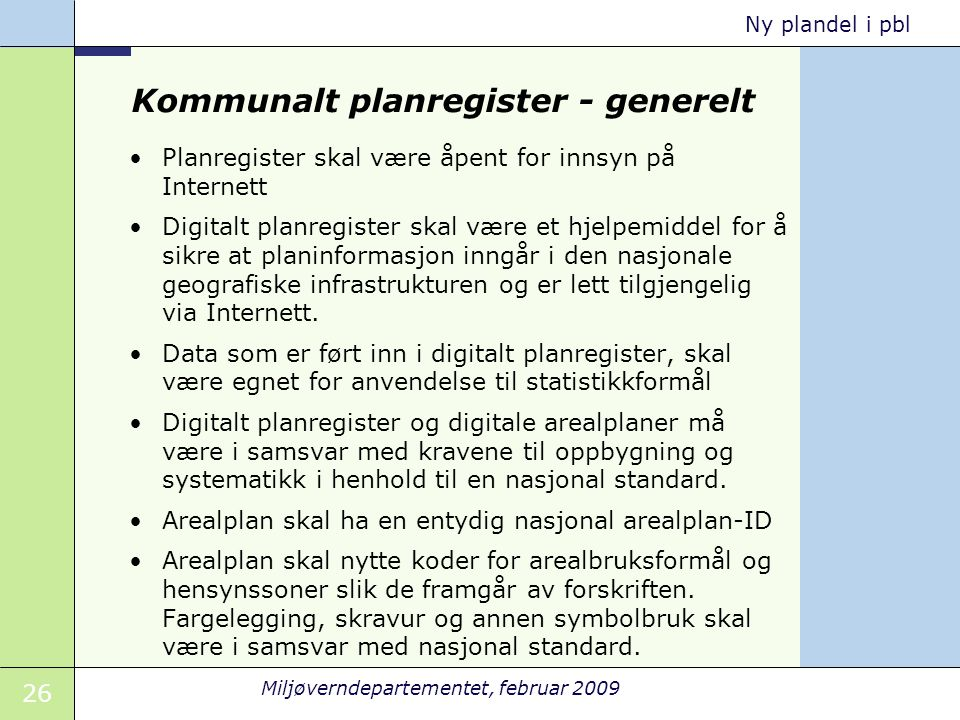 26 Miljøverndepartementet, februar 2009 Ny plandel i pbl Kommunalt planregister - generelt Planregister skal være åpent for innsyn på Internett Digita