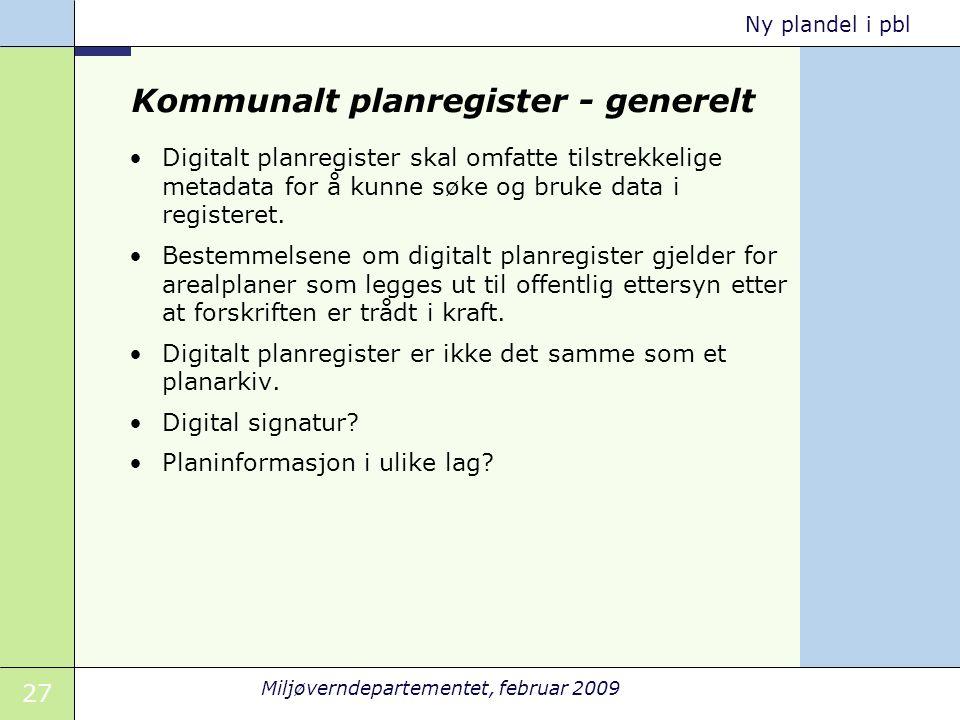27 Miljøverndepartementet, februar 2009 Ny plandel i pbl Kommunalt planregister - generelt Digitalt planregister skal omfatte tilstrekkelige metadata