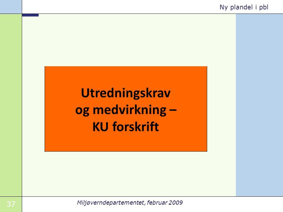 37 Miljøverndepartementet, februar 2009 Ny plandel i pbl Utredningskrav og medvirkning – KU forskrift