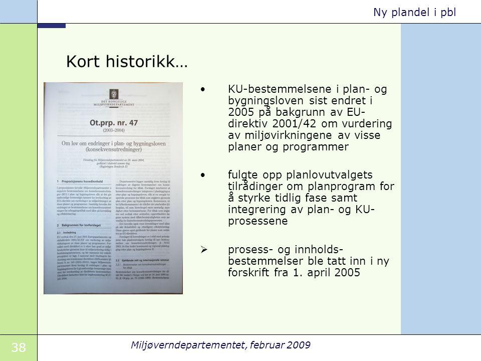 38 Miljøverndepartementet, februar 2009 Ny plandel i pbl Kort historikk… KU-bestemmelsene i plan- og bygningsloven sist endret i 2005 på bakgrunn av E