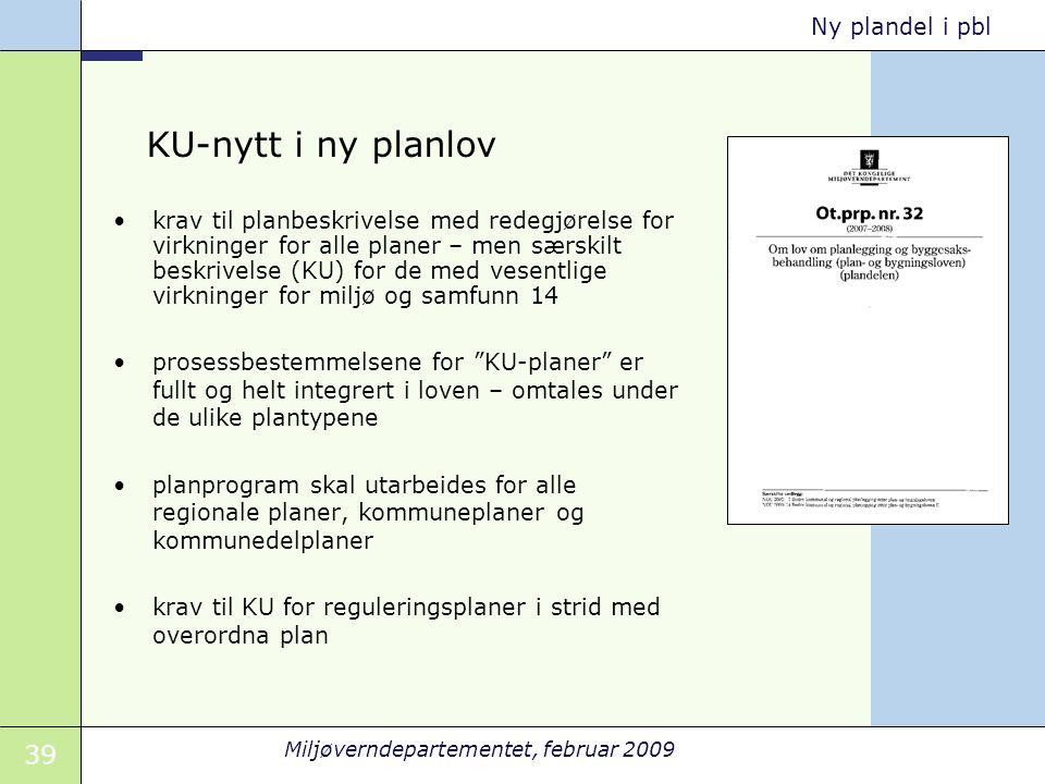 39 Miljøverndepartementet, februar 2009 Ny plandel i pbl KU-nytt i ny planlov krav til planbeskrivelse med redegjørelse for virkninger for alle planer
