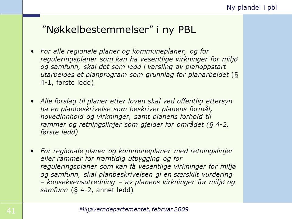 """41 Miljøverndepartementet, februar 2009 Ny plandel i pbl """"Nøkkelbestemmelser"""" i ny PBL For alle regionale planer og kommuneplaner, og for reguleringsp"""