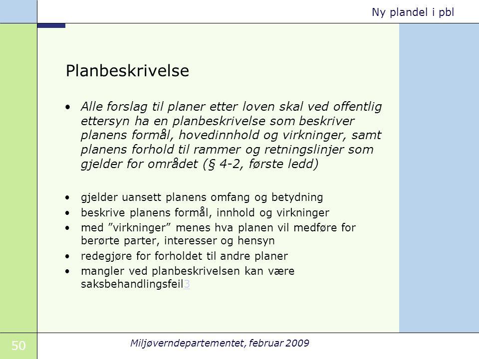 50 Miljøverndepartementet, februar 2009 Ny plandel i pbl Planbeskrivelse Alle forslag til planer etter loven skal ved offentlig ettersyn ha en planbes