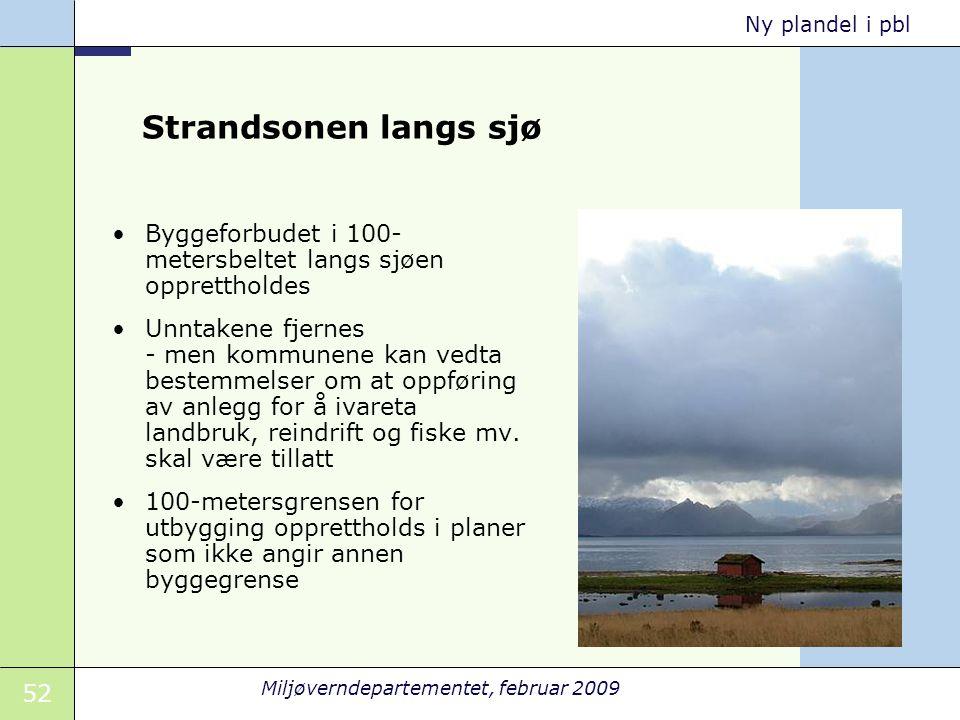 52 Miljøverndepartementet, februar 2009 Ny plandel i pbl Strandsonen langs sjø Byggeforbudet i 100- metersbeltet langs sjøen opprettholdes Unntakene f