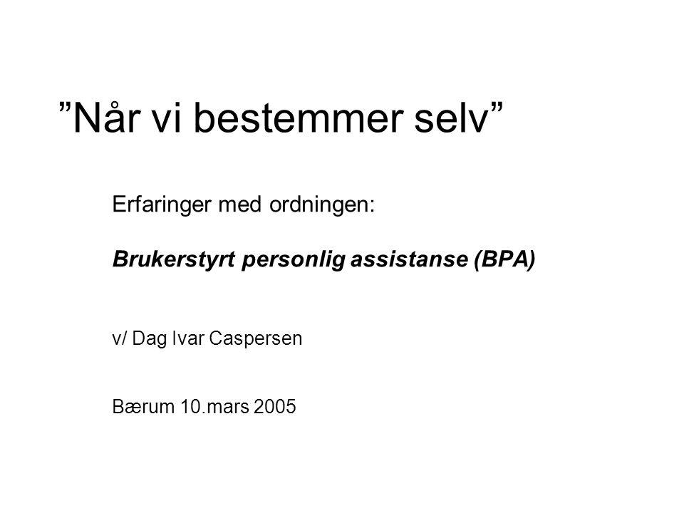 Når vi bestemmer selv Erfaringer med ordningen: Brukerstyrt personlig assistanse (BPA) v/ Dag Ivar Caspersen Bærum 10.mars 2005
