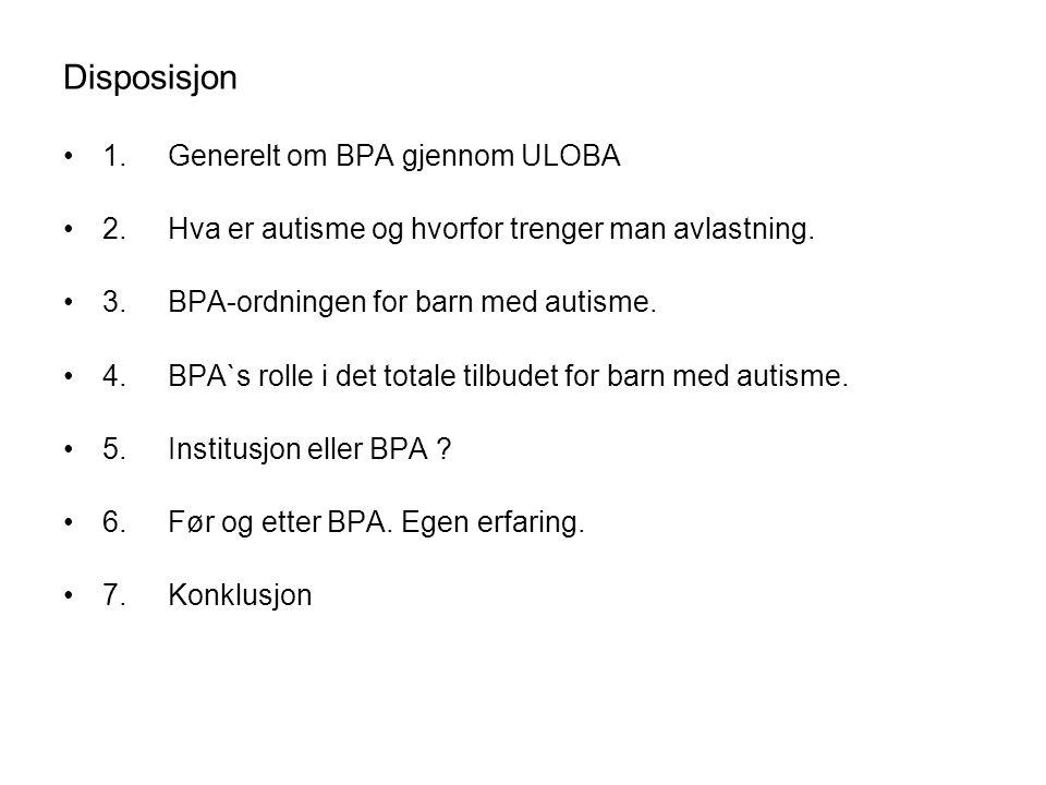 Disposisjon 1. Generelt om BPA gjennom ULOBA 2.Hva er autisme og hvorfor trenger man avlastning. 3.BPA-ordningen for barn med autisme. 4.BPA`s rolle i