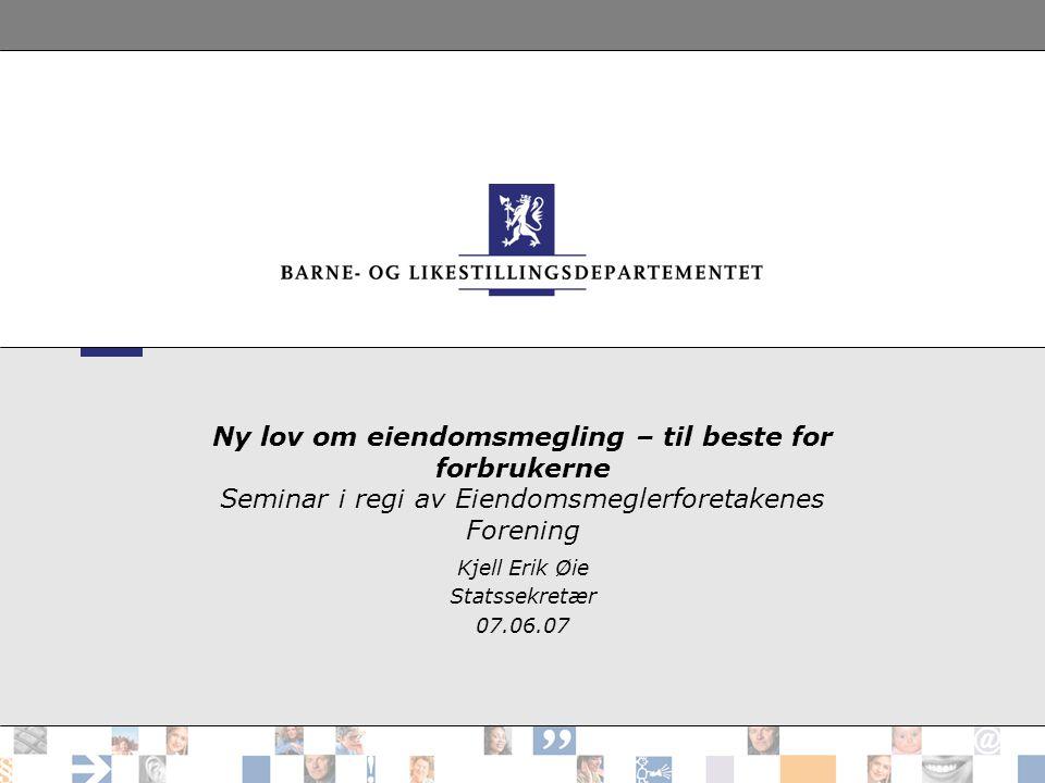 Ny lov om eiendomsmegling – til beste for forbrukerne Seminar i regi av Eiendomsmeglerforetakenes Forening Kjell Erik Øie Statssekretær 07.06.07