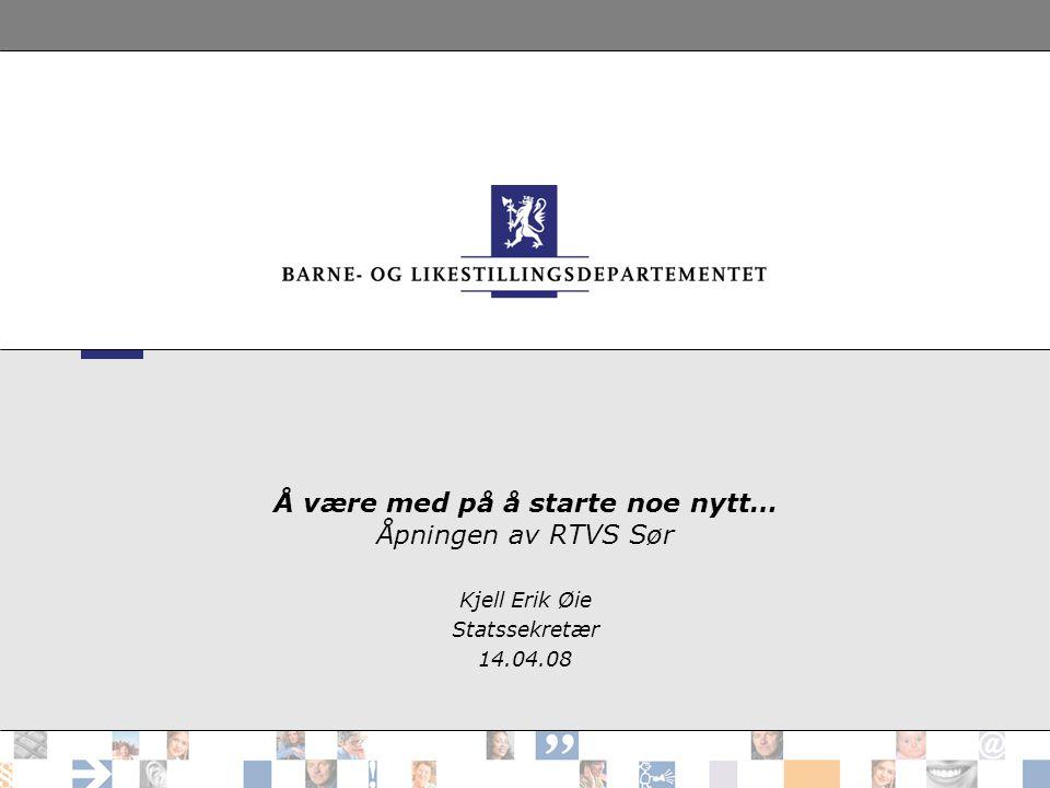 Å være med på å starte noe nytt… Åpningen av RTVS Sør Kjell Erik Øie Statssekretær 14.04.08